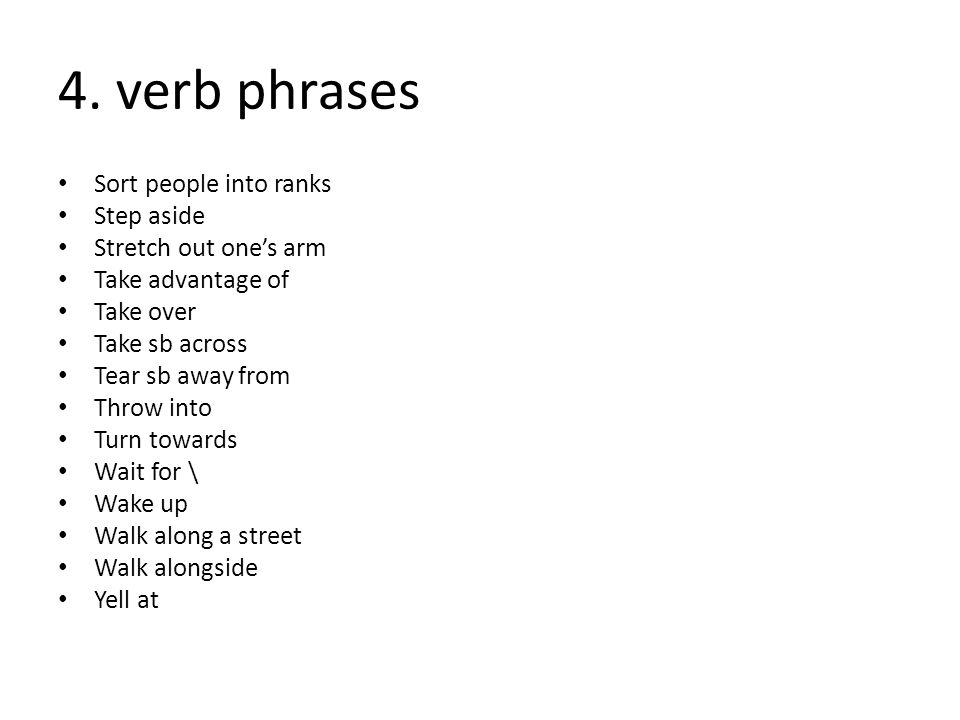 4. verb phrases Sort people into ranks Step aside Stretch out one's arm Take advantage of Take over Take sb across Tear sb away from Throw into Turn t