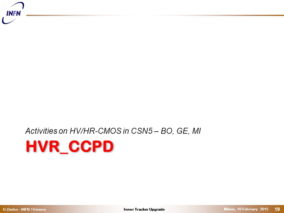 Inner Tracker UpgradeG.Darbo – INFN / Genova Milano, 10 February 2015 19 HVR_CCPD Activities on HV/HR-CMOS in CSN5 – BO, GE, MI