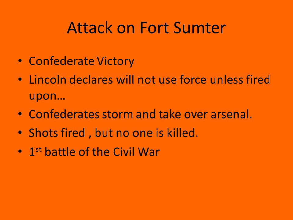 Attack on Fort Sumter Confederate Victory Lincoln declares will not use force unless fired upon… Confederates storm and take over arsenal. Shots fired