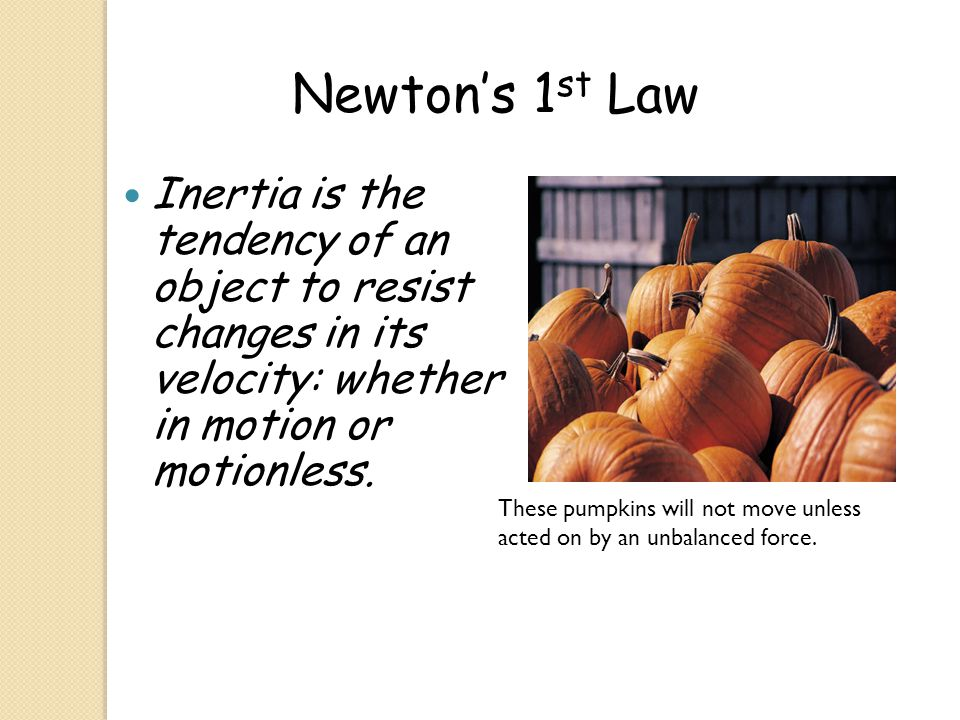 Inertia is the tendency of an object to resist changes in its velocity: whether in motion or motionless. Newton's 1 st Law These pumpkins will not mov