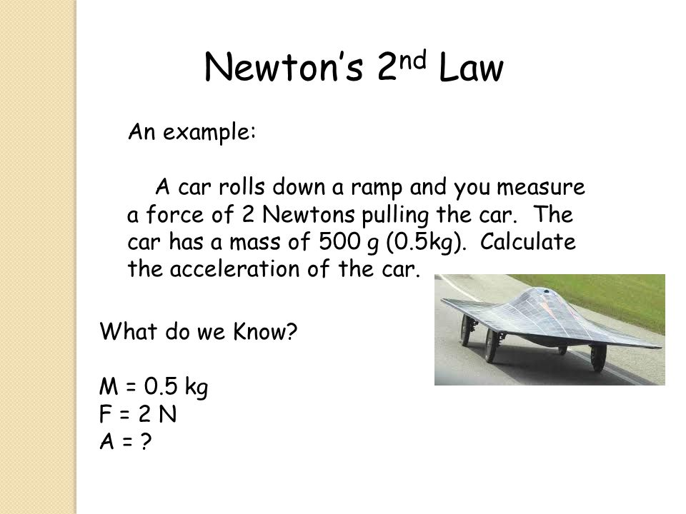 Newton's 2 nd Law An example: A car rolls down a ramp and you measure a force of 2 Newtons pulling the car. The car has a mass of 500 g (0.5kg). Calcu
