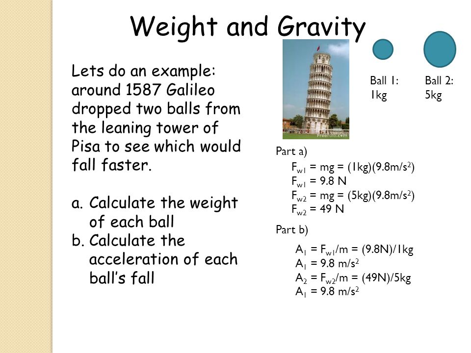 Lets do an example: around 1587 Galileo dropped two balls from the leaning tower of Pisa to see which would fall faster. a.Calculate the weight of eac