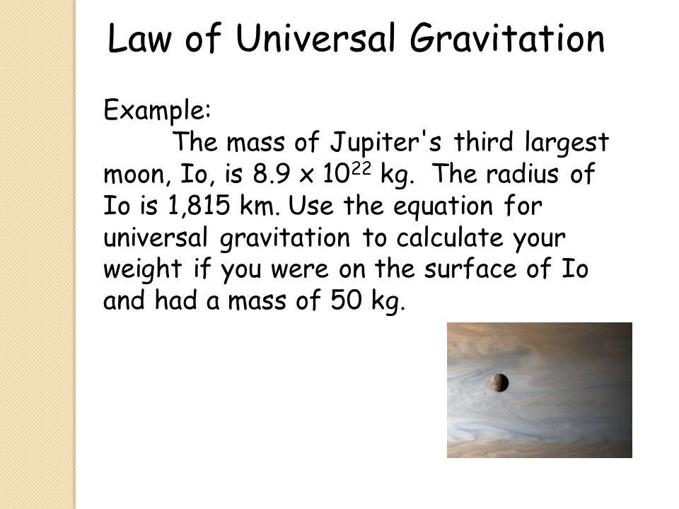 Law of Universal Gravitation Example: The mass of Jupiter's third largest moon, Io, is 8.9 x 10 22 kg. The radius of Io is 1,815 km. Use the equation