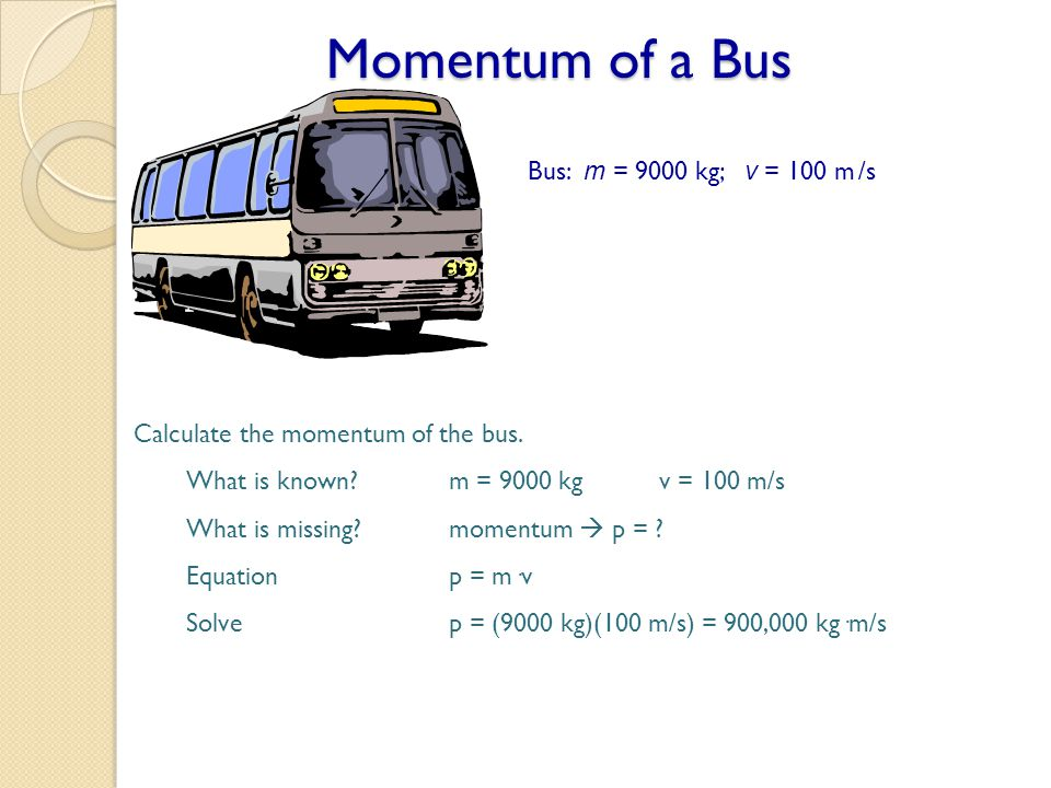 Momentum of a Bus Bus: m = 9000 kg; v = 100 m /s Calculate the momentum of the bus. What is known?m = 9000 kgv = 100 m/s What is missing?momentum  p