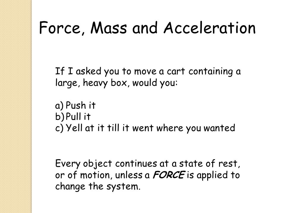 Force, Mass and Acceleration Force: an action that has the ability to change motion.