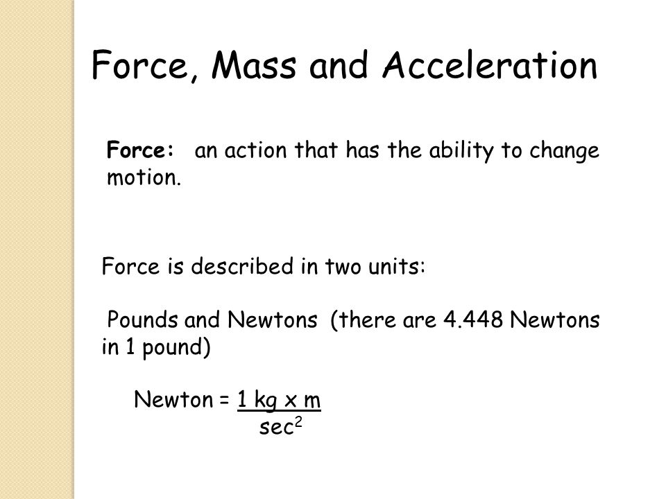 Force, Mass and Acceleration Force: an action that has the ability to change motion. Force is described in two units: Pounds and Newtons (there are 4.