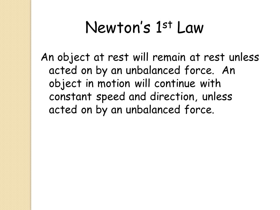 Newton's 1 st Law An object at rest will remain at rest unless acted on by an unbalanced force. An object in motion will continue with constant speed
