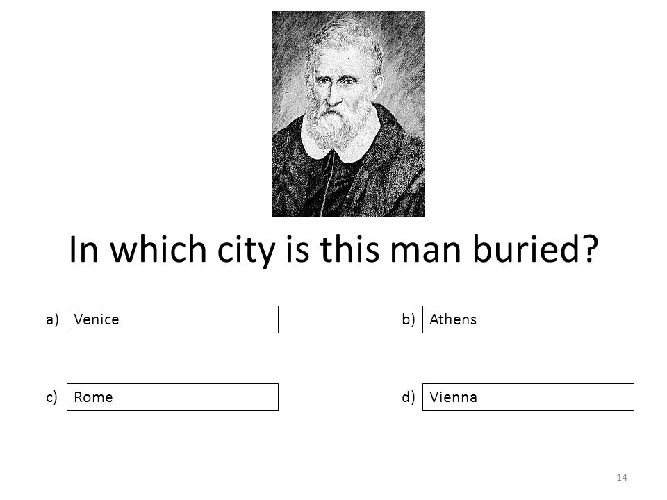 In which city is this man buried a) c) b) d) Athens RomeVienna Venice 14