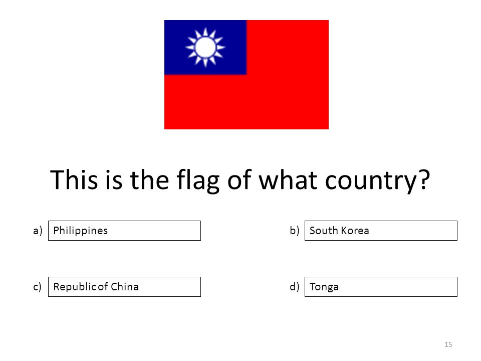 This is the flag of what country a) c) b) d) South Korea Republic of ChinaTonga Philippines 15