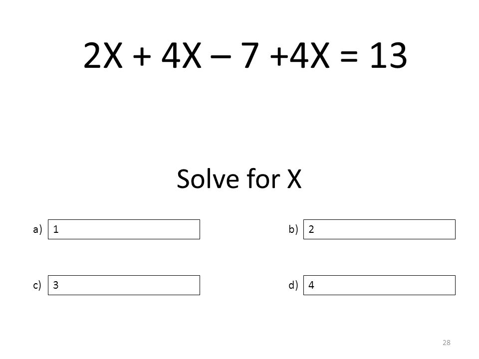 Solve for X a) c) b) d) 2 34 1 28 2X + 4X – 7 +4X = 13