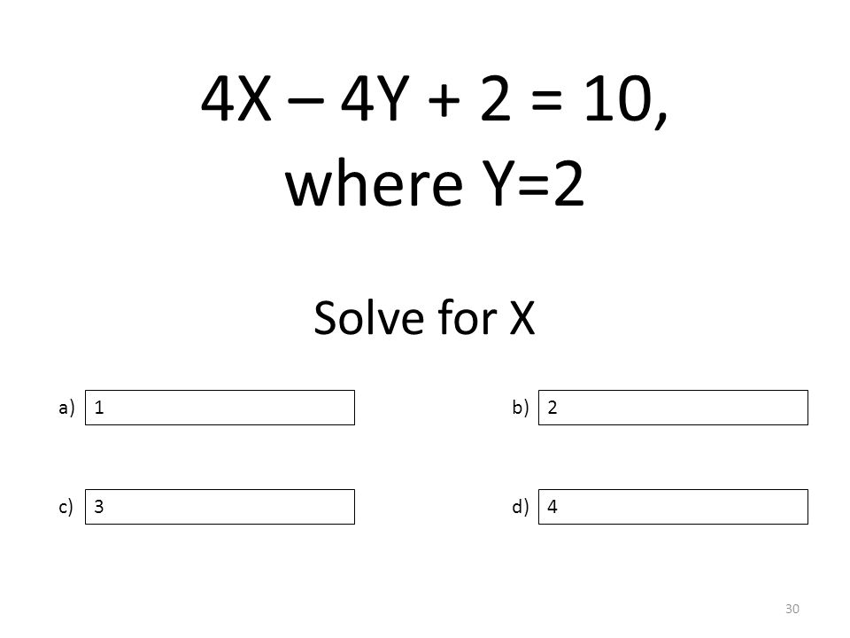Solve for X a) c) b) d) 2 34 1 30 4X – 4Y + 2 = 10, where Y=2
