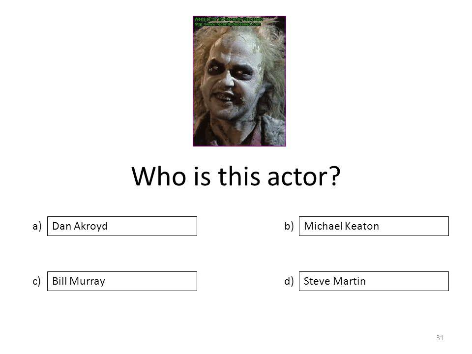 Who is this actor a) c) b) d) Michael Keaton Bill MurraySteve Martin Dan Akroyd 31