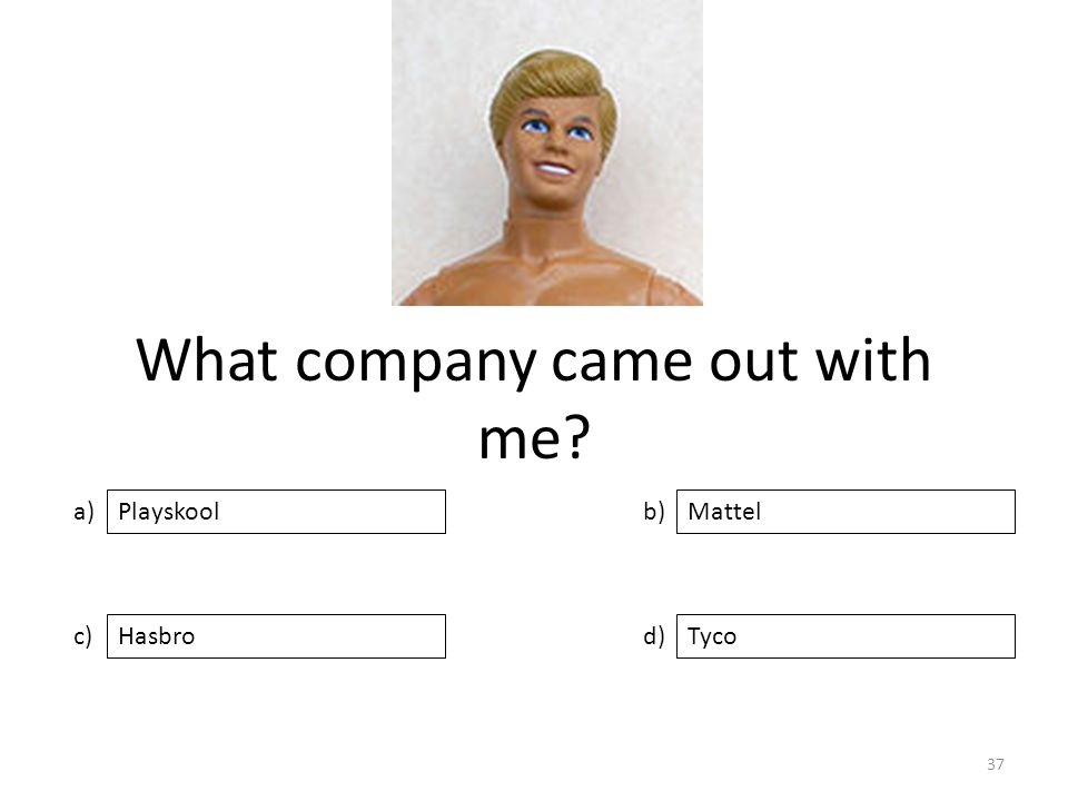 What company came out with me a) c) b) d) Mattel HasbroTyco Playskool 37
