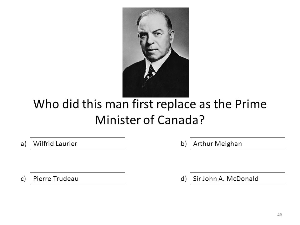 Who did this man first replace as the Prime Minister of Canada? a) c) b) d) Arthur Meighan Pierre TrudeauSir John A. McDonald Wilfrid Laurier 46
