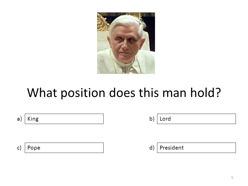 What position does this man hold a) c) b) d) Lord PopePresident King 5