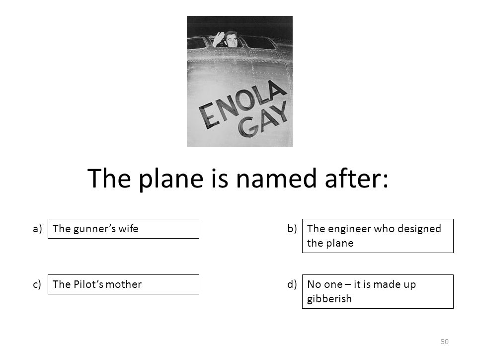 The plane is named after: a) c) b) d) The engineer who designed the plane The Pilot's motherNo one – it is made up gibberish The gunner's wife 50