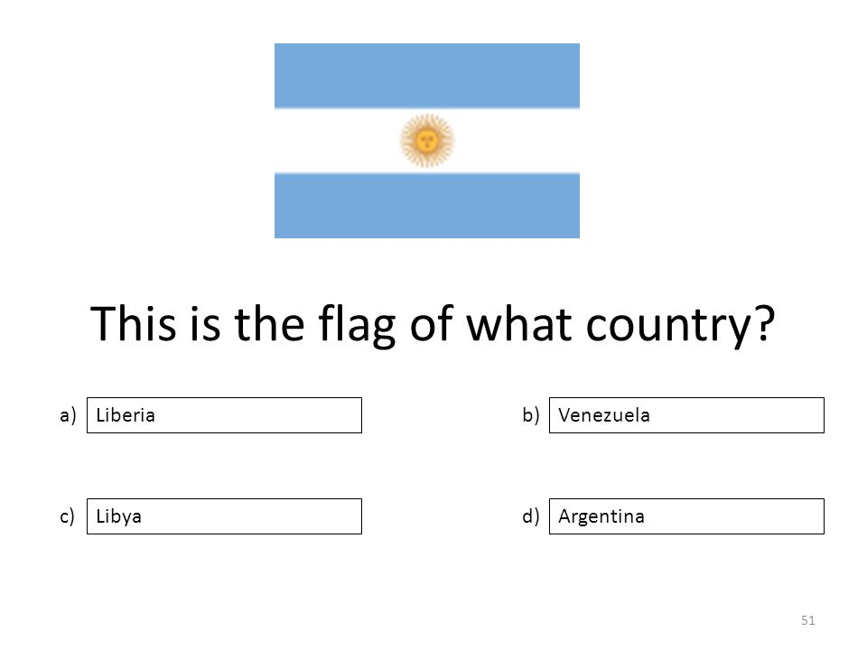 This is the flag of what country? a) c) b) d) Venezuela LibyaArgentina Liberia 51