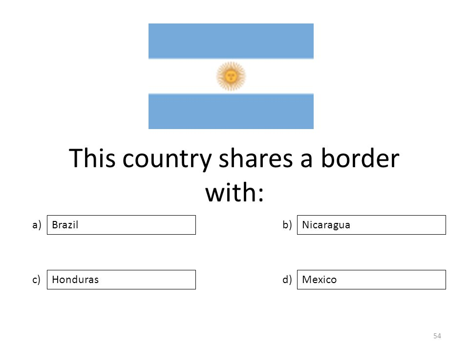 This country shares a border with: a) c) b) d) Nicaragua HondurasMexico Brazil 54
