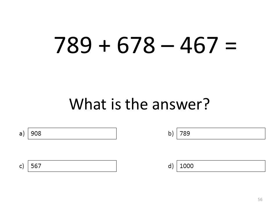 What is the answer a) c) b) d) 789 5671000 908 56 789 + 678 – 467 =