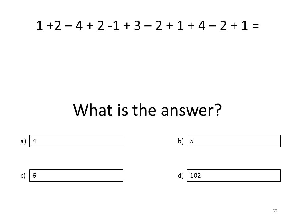 What is the answer? a) c) b) d) 5 6102 4 57 1 +2 – 4 + 2 -1 + 3 – 2 + 1 + 4 – 2 + 1 =