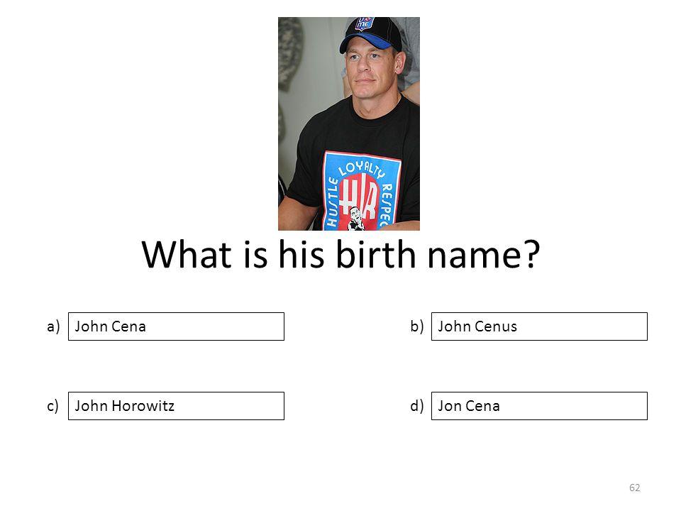 What is his birth name? a) c) b) d) John Cenus John HorowitzJon Cena John Cena 62