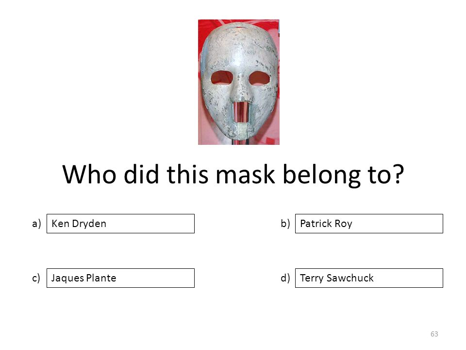 Who did this mask belong to? a) c) b) d) Patrick Roy Jaques PlanteTerry Sawchuck Ken Dryden 63