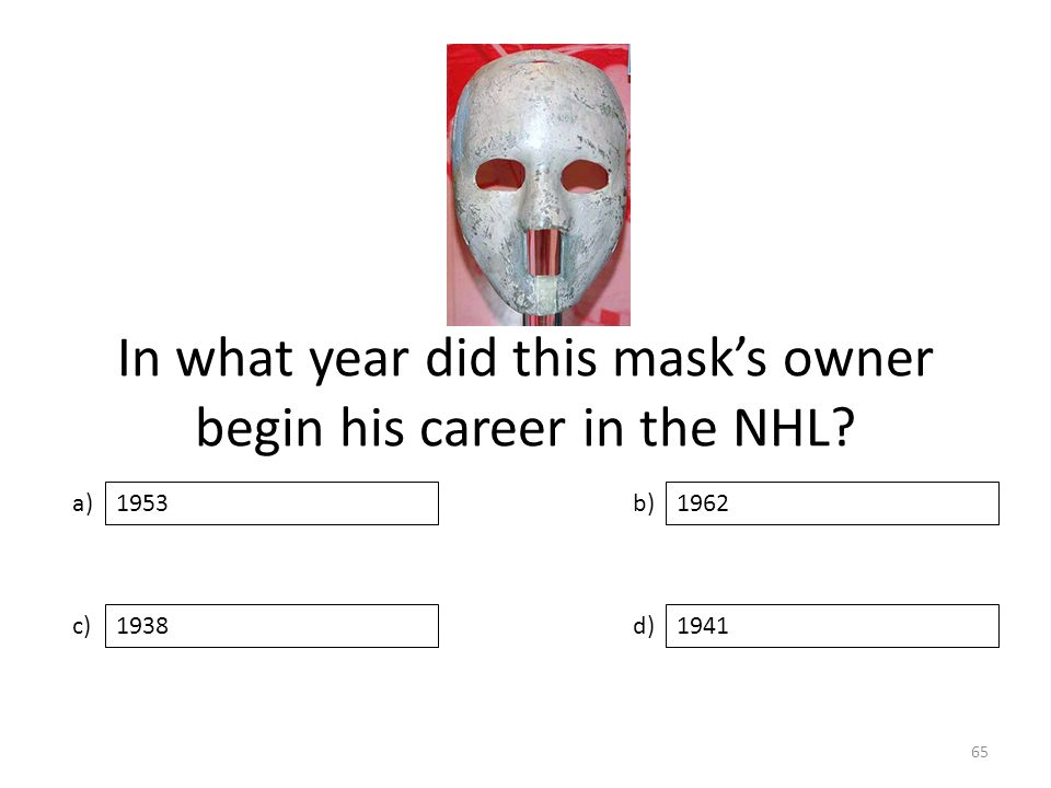 In what year did this mask's owner begin his career in the NHL a) c) b) d) 1962 19381941 1953 65