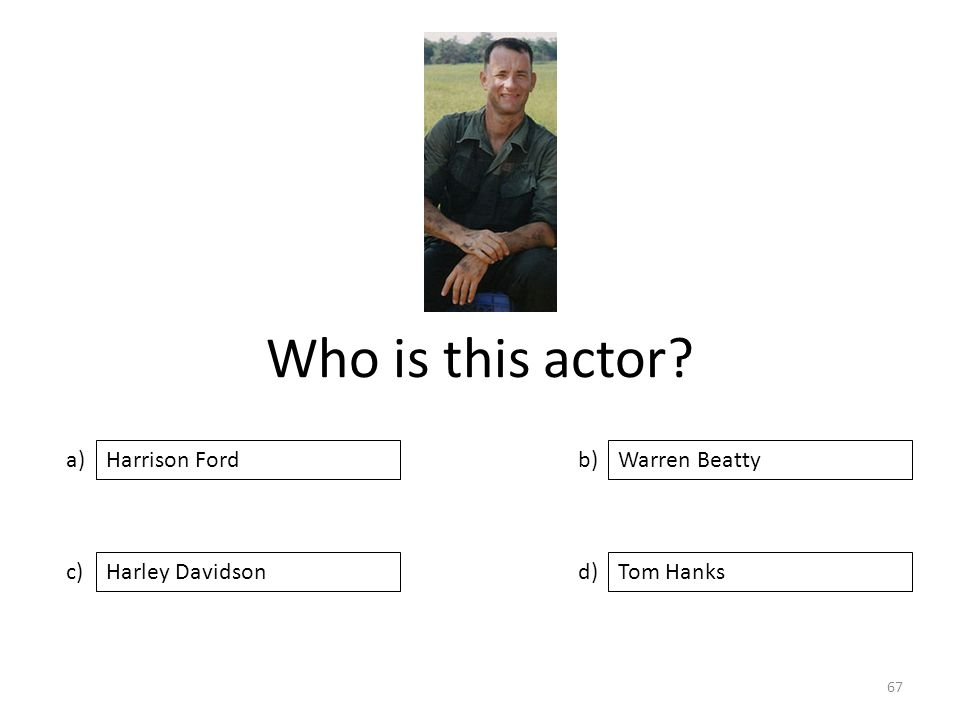 Who is this actor? a) c) b) d) Warren Beatty Harley DavidsonTom Hanks Harrison Ford 67