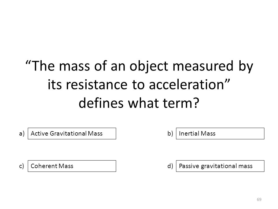 The mass of an object measured by its resistance to acceleration defines what term.
