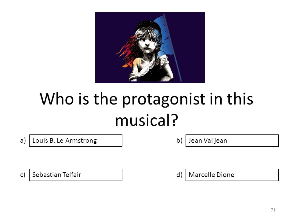 Who is the protagonist in this musical? a) c) b) d) Jean Val jean Sebastian TelfairMarcelle Dione Louis B. Le Armstrong 71