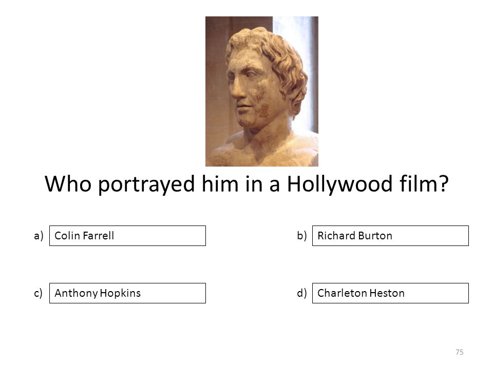 Who portrayed him in a Hollywood film? a) c) b) d) Richard Burton Anthony HopkinsCharleton Heston Colin Farrell 75