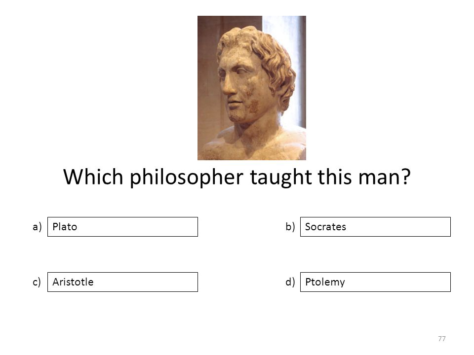 Which philosopher taught this man a) c) b) d) Socrates AristotlePtolemy Plato 77