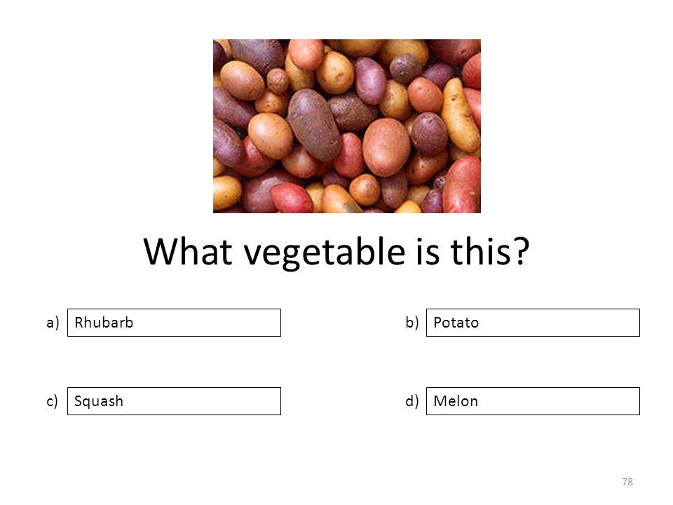What vegetable is this? a) c) b) d) Potato SquashMelon Rhubarb 78