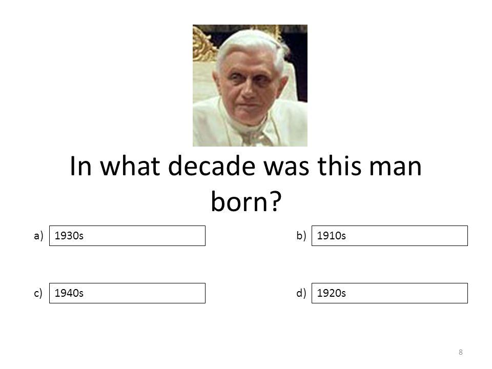 In what decade was this man born a) c) b) d) 1910s 1940s1920s 1930s 8