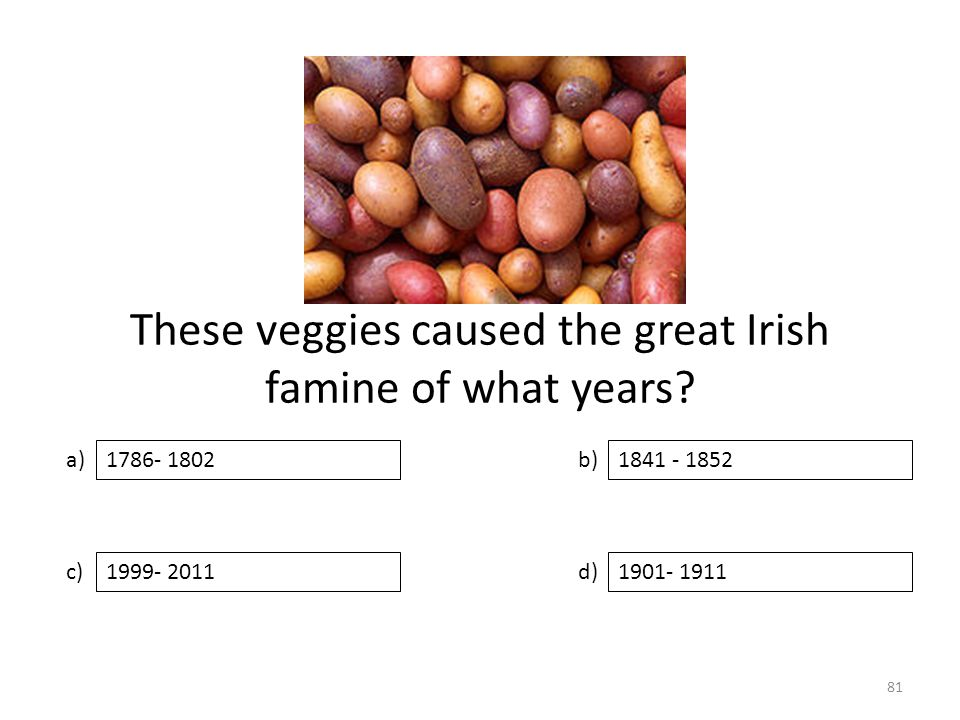 These veggies caused the great Irish famine of what years? a) c) b) d) 1841 - 1852 1999- 20111901- 1911 1786- 1802 81