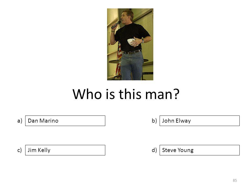 Who is this man a) c) b) d) John Elway Jim KellySteve Young Dan Marino 85