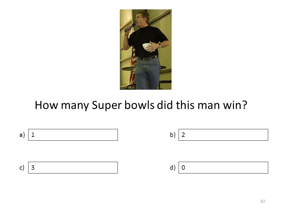 How many Super bowls did this man win a) c) b) d) 2 30 1 87
