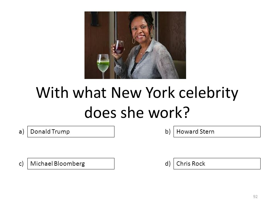 With what New York celebrity does she work? a) c) b) d) Howard Stern Michael BloombergChris Rock Donald Trump 92