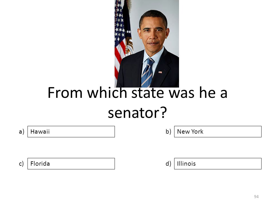 From which state was he a senator? a) c) b) d) New York FloridaIllinois Hawaii 94