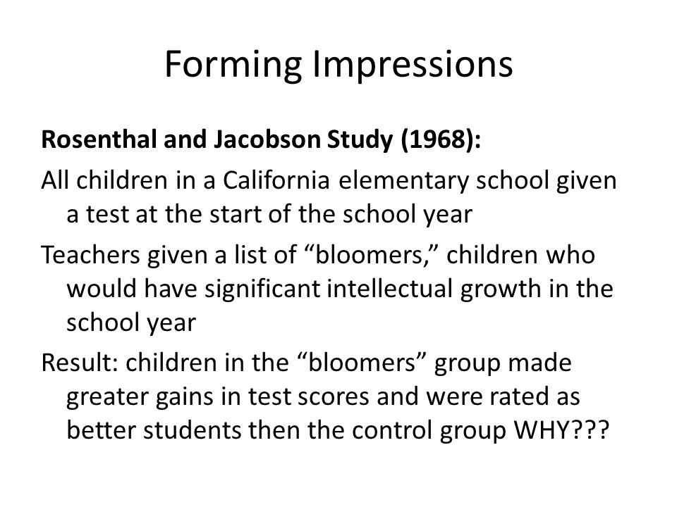 Forming Impressions Rosenthal and Jacobson Study (1968): All children in a California elementary school given a test at the start of the school year T