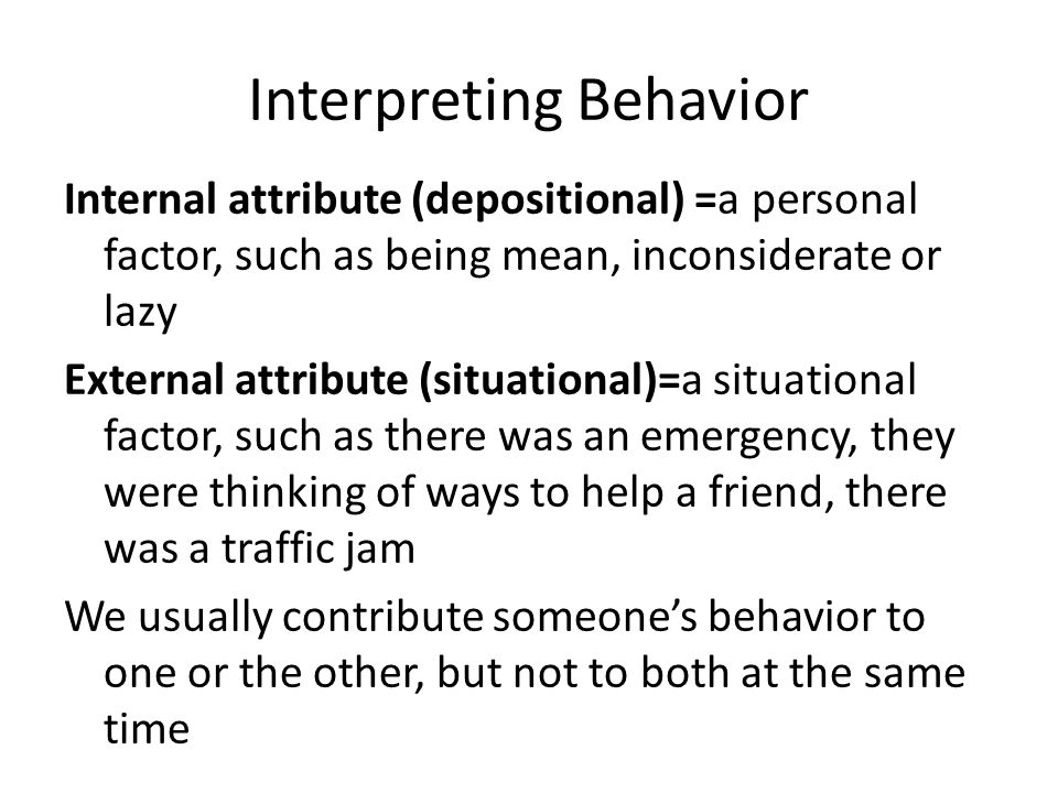 Interpreting Behavior Internal attribute (depositional) =a personal factor, such as being mean, inconsiderate or lazy External attribute (situational)