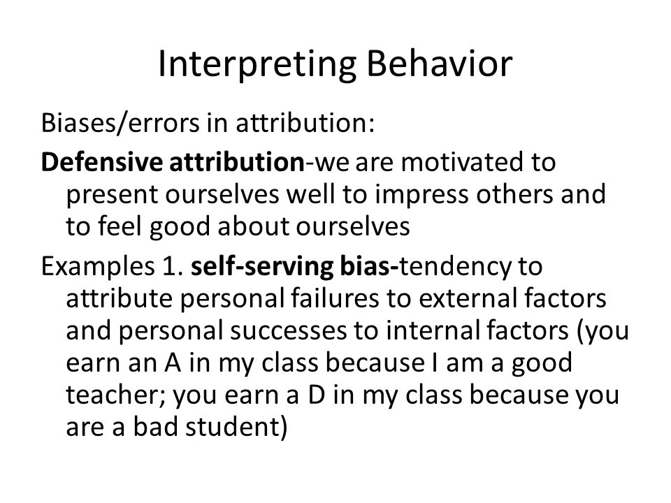 Interpreting Behavior Biases/errors in attribution: Defensive attribution-we are motivated to present ourselves well to impress others and to feel goo