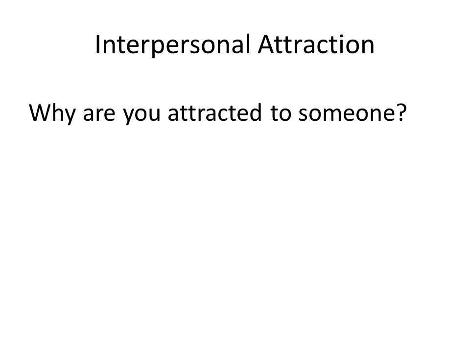Interpersonal Attraction Why are you attracted to someone?