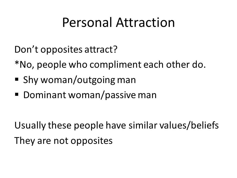 Personal Attraction Don't opposites attract? *No, people who compliment each other do.  Shy woman/outgoing man  Dominant woman/passive man Usually t