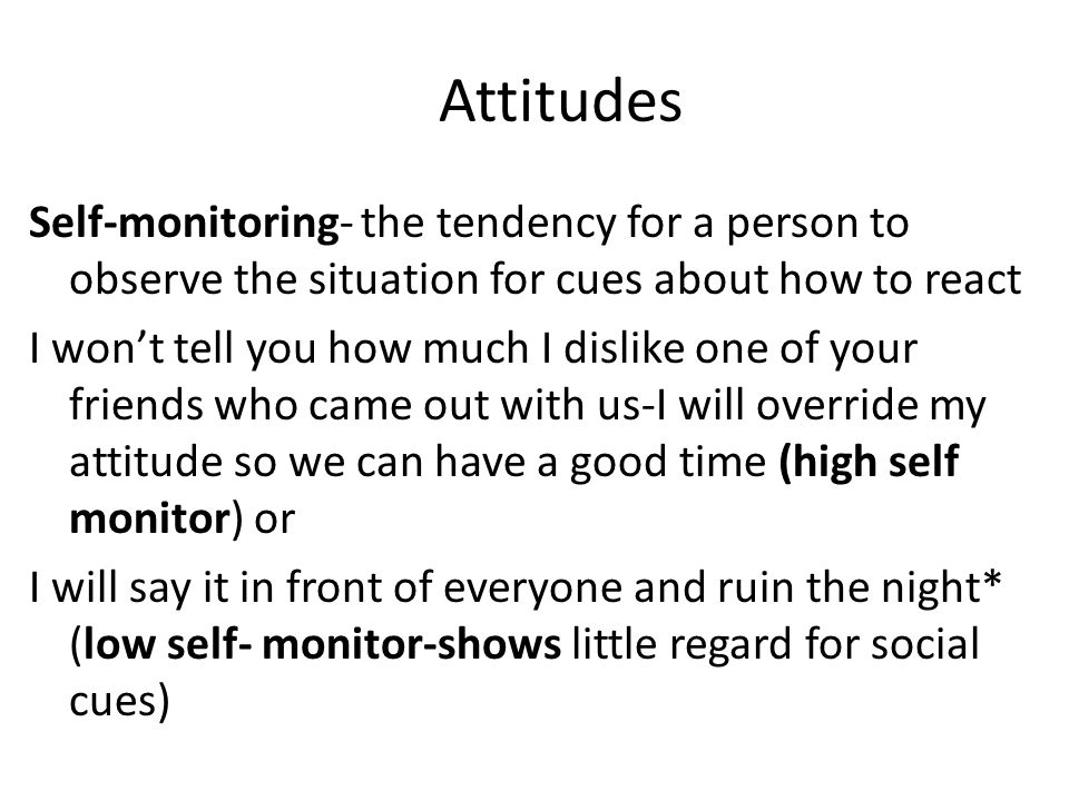 Attitudes Self-monitoring- the tendency for a person to observe the situation for cues about how to react I won't tell you how much I dislike one of y