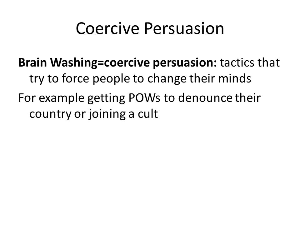Coercive Persuasion Brain Washing=coercive persuasion: tactics that try to force people to change their minds For example getting POWs to denounce the