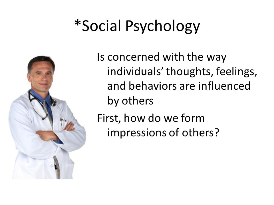 *Social Psychology Is concerned with the way individuals' thoughts, feelings, and behaviors are influenced by others First, how do we form impressions