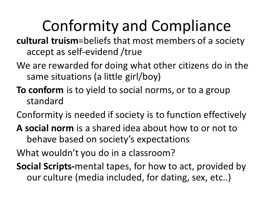Conformity and Compliance cultural truism=beliefs that most members of a society accept as self-evidend /true We are rewarded for doing what other cit