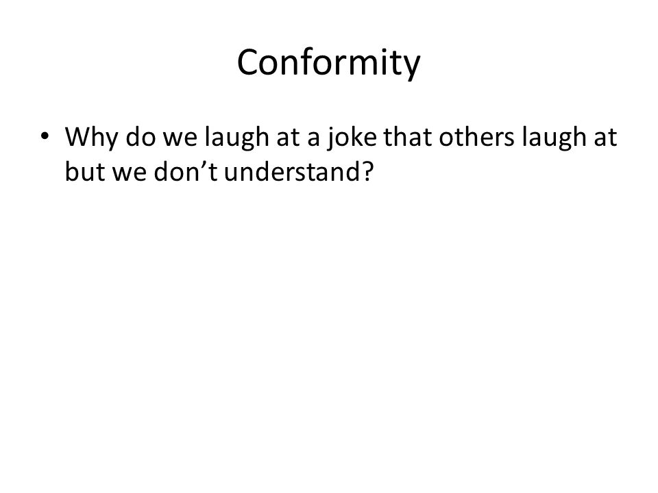 Conformity Why do we laugh at a joke that others laugh at but we don't understand?