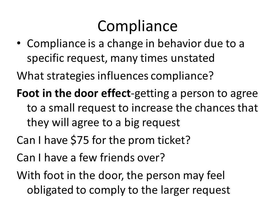 Compliance Compliance is a change in behavior due to a specific request, many times unstated What strategies influences compliance? Foot in the door e